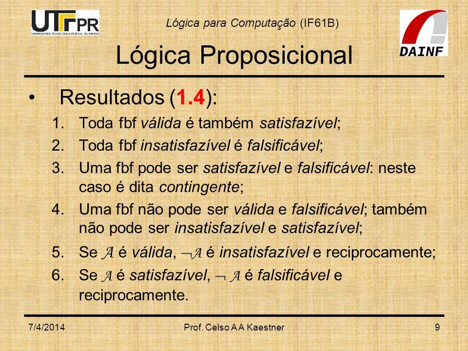 Lógica para Computação (IF61B) 7/4/2014Prof. Celso A A Kaestner9 Lógica Proposicional Resultados (1.4): 1.Toda fbf válida é também satisfazível; 2.Tod