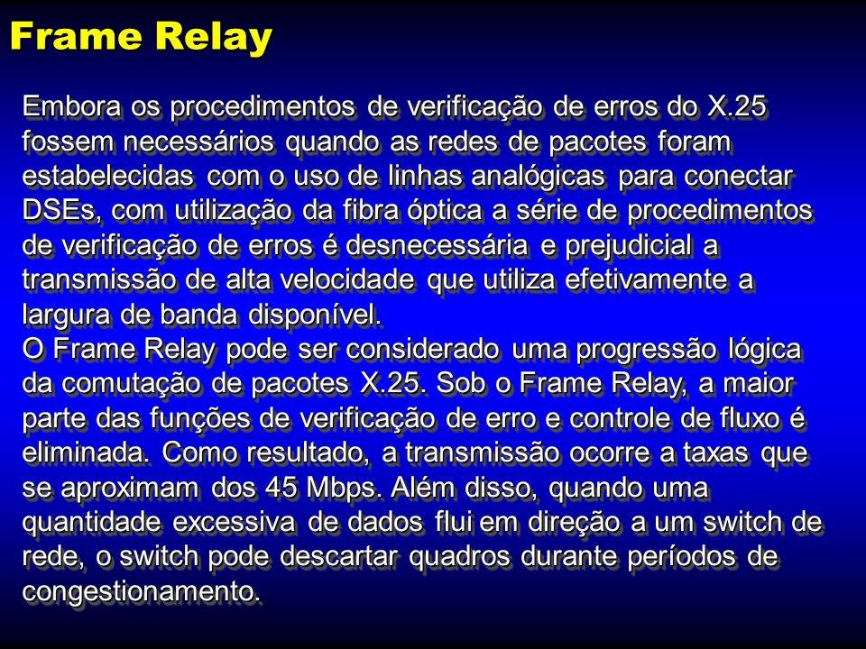 Frame Relay Operação na camada OSI: X.25 = 3; Frame Relay = 2 Verificação de erros no nó: X.25 = sim; Frame Relay = não Controle de fluxo de nó: X.25 = sim; Frame Relay = descarte Taxa: X.25 = de 56 a 64 Kbps; Frame Relay = até 45 Mbps Latência: X.25 = alta; Frame Relay = baixa Transporte de voz: X.25 = não; Frame Relay = sim Operação na camada OSI: X.25 = 3; Frame Relay = 2 Verificação de erros no nó: X.25 = sim; Frame Relay = não Controle de fluxo de nó: X.25 = sim; Frame Relay = descarte Taxa: X.25 = de 56 a 64 Kbps; Frame Relay = até 45 Mbps Latência: X.25 = alta; Frame Relay = baixa Transporte de voz: X.25 = não; Frame Relay = sim