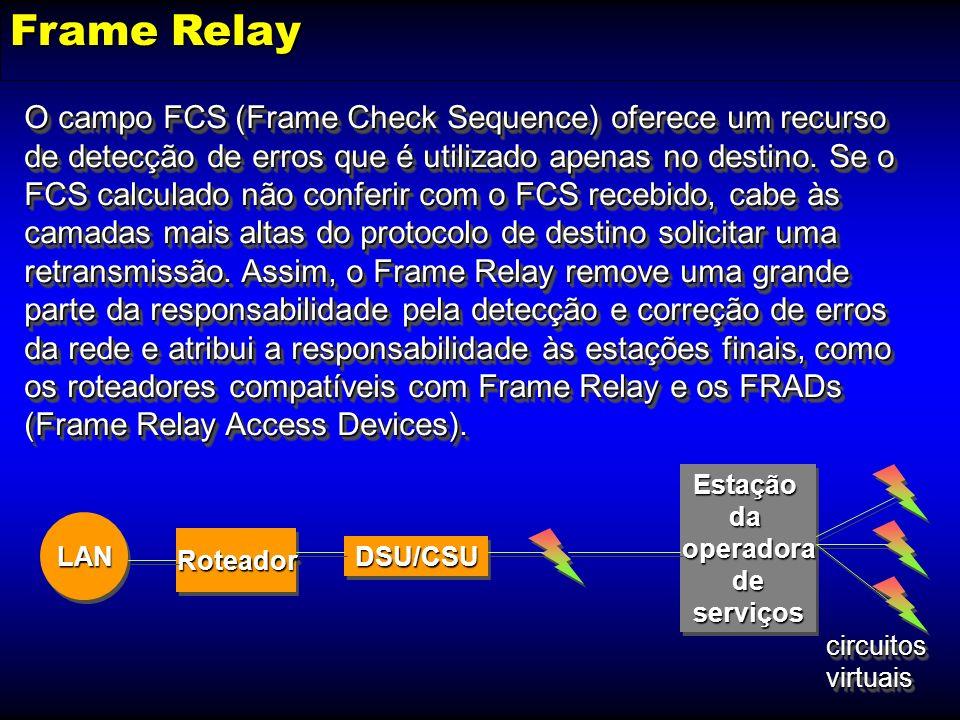 Frame Relay O campo FCS (Frame Check Sequence) oferece um recurso de detecção de erros que é utilizado apenas no destino. Se o FCS calculado não confe