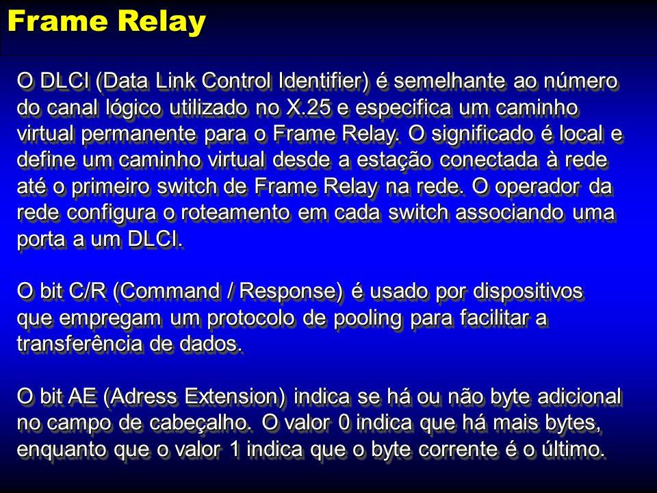 Frame Relay O DLCI (Data Link Control Identifier) é semelhante ao número do canal lógico utilizado no X.25 e especifica um caminho virtual permanente