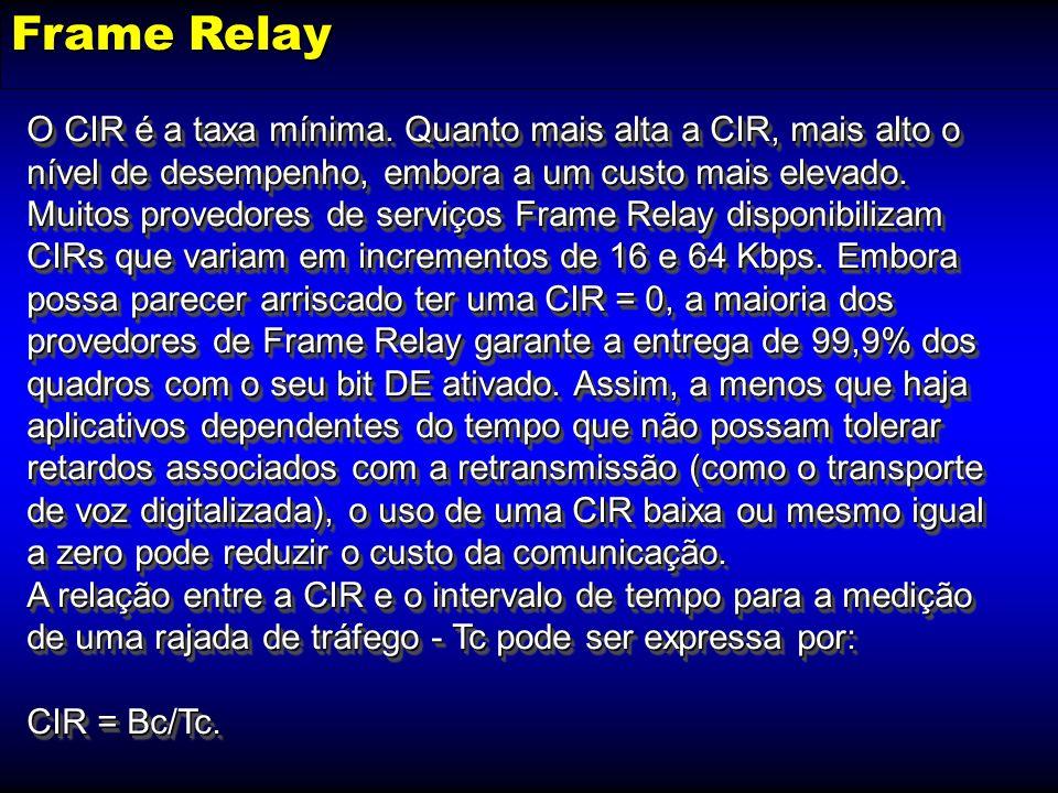 Frame Relay O CIR é a taxa mínima. Quanto mais alta a CIR, mais alto o nível de desempenho, embora a um custo mais elevado. Muitos provedores de servi