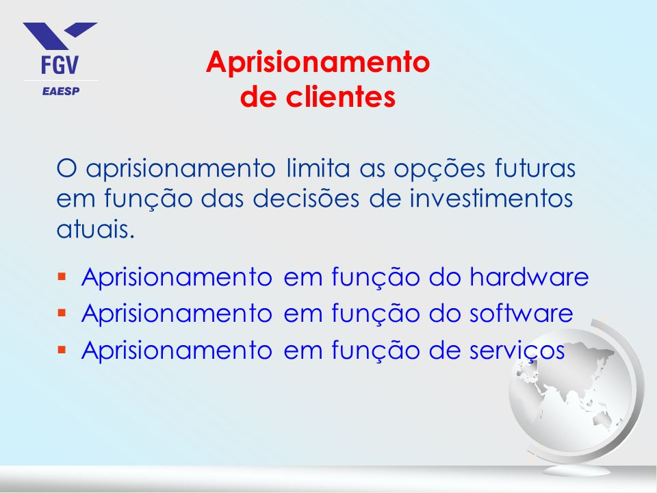 Aprisionamento de clientes O aprisionamento limita as opções futuras em função das decisões de investimentos atuais. §Aprisionamento em função do hard