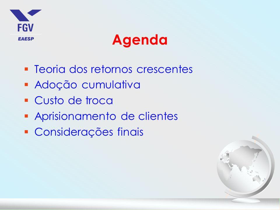 Agenda §Teoria dos retornos crescentes §Adoção cumulativa §Custo de troca §Aprisionamento de clientes §Considerações finais