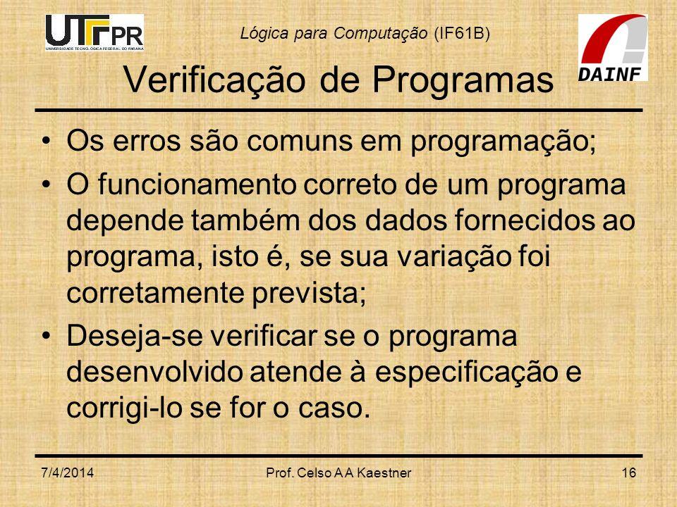 Lógica para Computação (IF61B) Verificação de Programas Os erros são comuns em programação; O funcionamento correto de um programa depende também dos dados fornecidos ao programa, isto é, se sua variação foi corretamente prevista; Deseja-se verificar se o programa desenvolvido atende à especificação e corrigi-lo se for o caso.