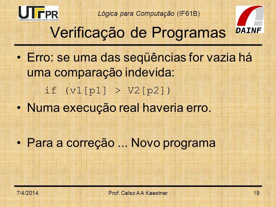 Lógica para Computação (IF61B) Verificação de Programas Erro: se uma das seqüências for vazia há uma comparação indevida: if (v1[p1] > V2[p2]) Numa execução real haveria erro.