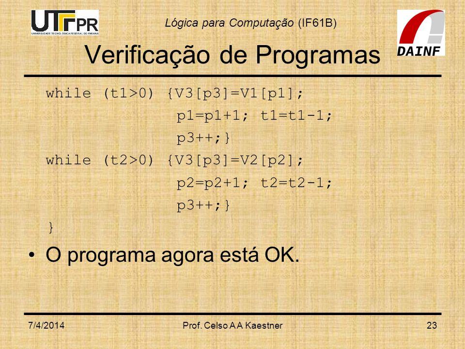 Lógica para Computação (IF61B) Verificação de Programas while (t1>0) {V3[p3]=V1[p1]; p1=p1+1; t1=t1-1; p3++;} while (t2>0) {V3[p3]=V2[p2]; p2=p2+1; t2=t2-1; p3++;} } O programa agora está OK.