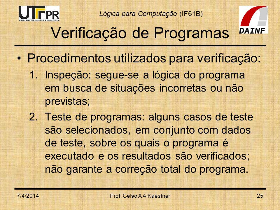 Lógica para Computação (IF61B) Verificação de Programas Procedimentos utilizados para verificação: 1.Inspeção: segue-se a lógica do programa em busca de situações incorretas ou não previstas; 2.Teste de programas: alguns casos de teste são selecionados, em conjunto com dados de teste, sobre os quais o programa é executado e os resultados são verificados; não garante a correção total do programa.
