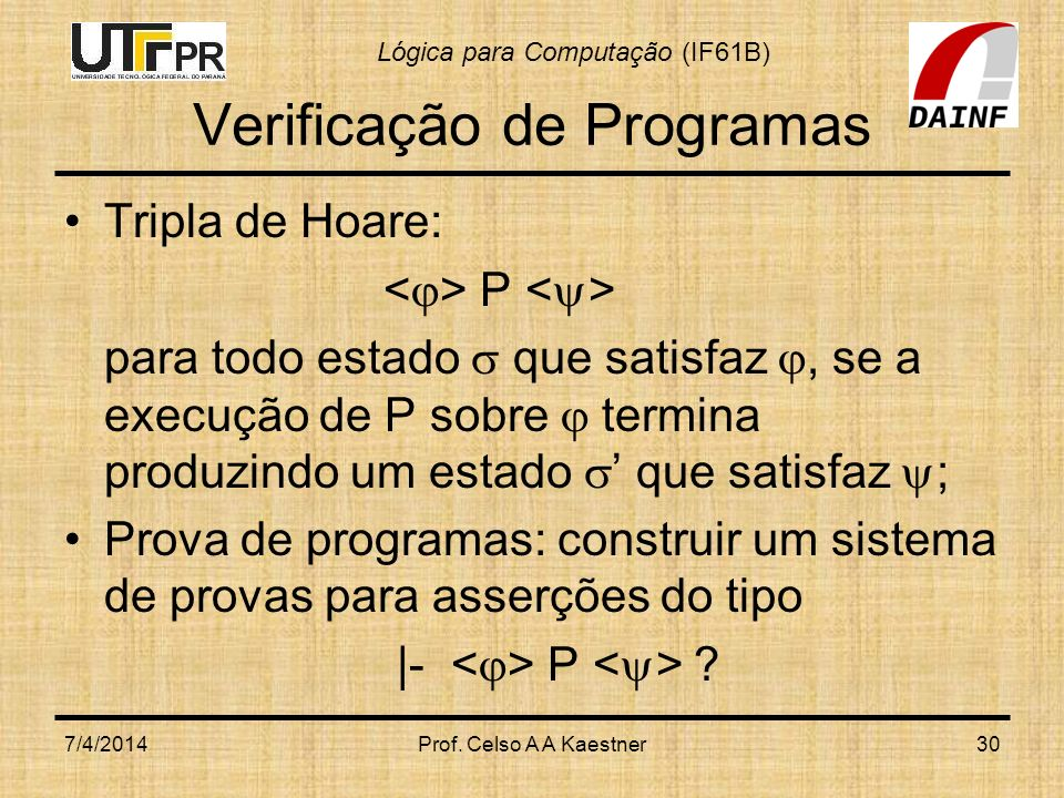 Lógica para Computação (IF61B) Verificação de Programas Tripla de Hoare: P para todo estado que satisfaz, se a execução de P sobre termina produzindo um estado que satisfaz ; Prova de programas: construir um sistema de provas para asserções do tipo |- P .