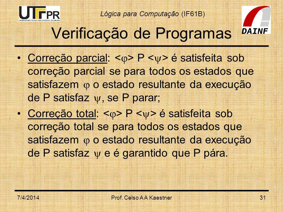 Lógica para Computação (IF61B) Verificação de Programas Correção parcial: P é satisfeita sob correção parcial se para todos os estados que satisfazem o estado resultante da execução de P satisfaz, se P parar; Correção total: P é satisfeita sob correção total se para todos os estados que satisfazem o estado resultante da execução de P satisfaz e é garantido que P pára.