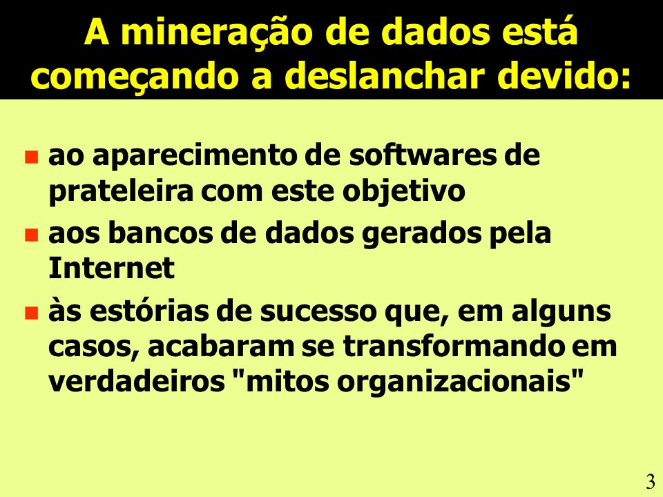 3 A mineração de dados está começando a deslanchar devido: n ao aparecimento de softwares de prateleira com este objetivo n aos bancos de dados gerados pela Internet n às estórias de sucesso que, em alguns casos, acabaram se transformando em verdadeiros mitos organizacionais