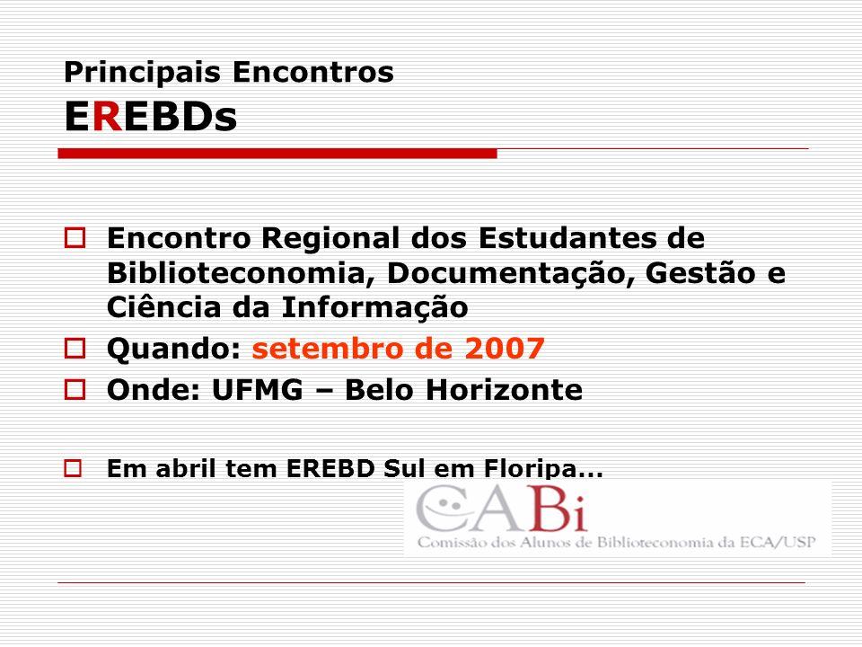 Principais Encontros EREBDs Encontro Regional dos Estudantes de Biblioteconomia, Documentação, Gestão e Ciência da Informação Quando: setembro de 2007