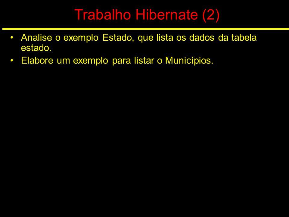 Trabalho Hibernate (2) Analise o exemplo Estado, que lista os dados da tabela estado. Elabore um exemplo para listar o Municípios.