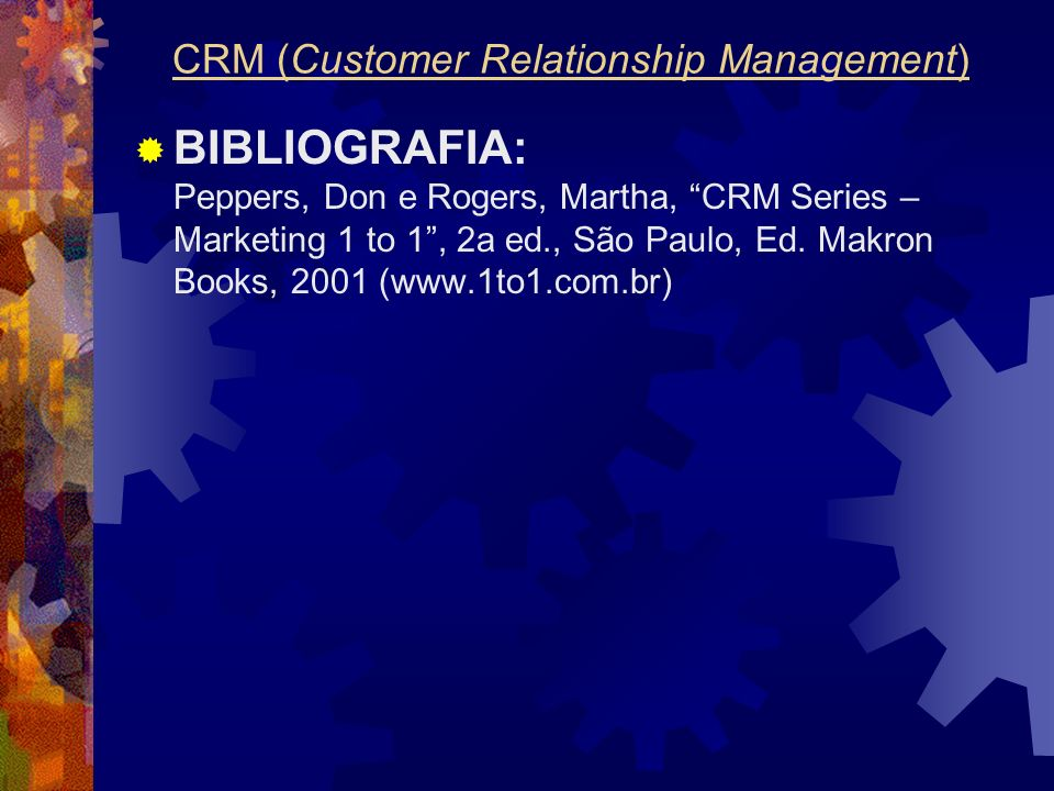 BIBLIOGRAFIA: Peppers, Don e Rogers, Martha, CRM Series – Marketing 1 to 1, 2a ed., São Paulo, Ed. Makron Books, 2001 (www.1to1.com.br) CRM (Customer