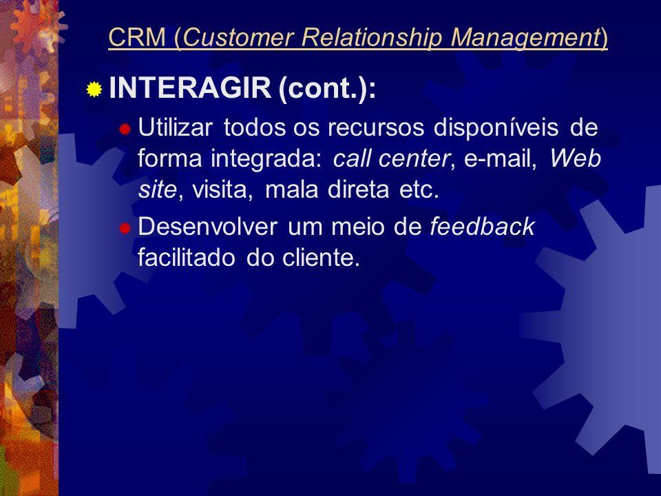 INTERAGIR (cont.): Utilizar todos os recursos disponíveis de forma integrada: call center, e-mail, Web site, visita, mala direta etc. Desenvolver um m