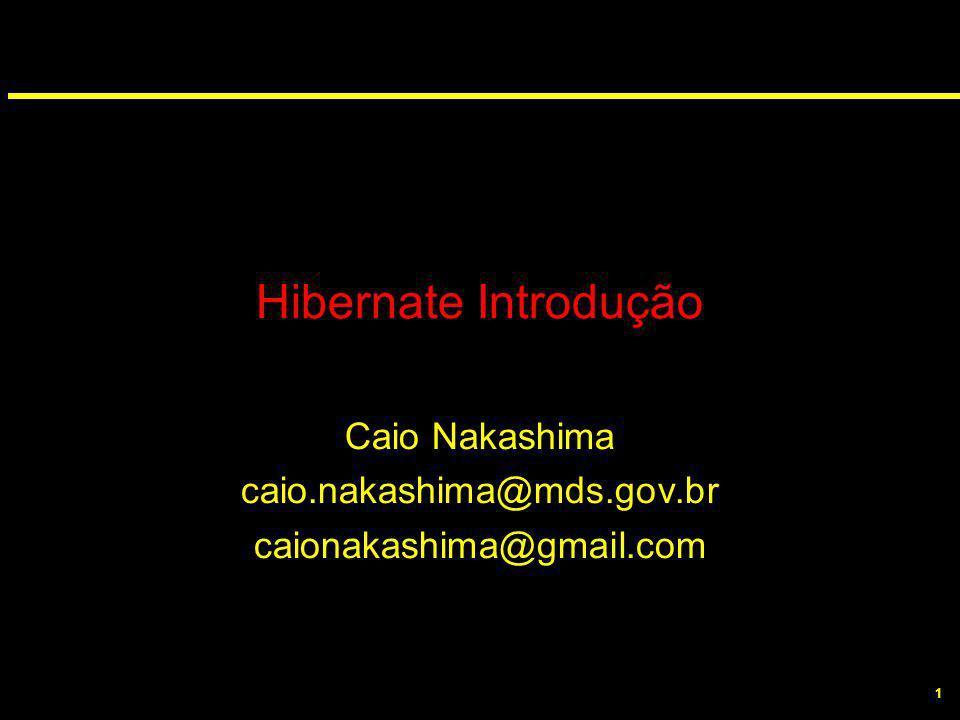 1 Hibernate Introdução Caio Nakashima caio.nakashima@mds.gov.br caionakashima@gmail.com