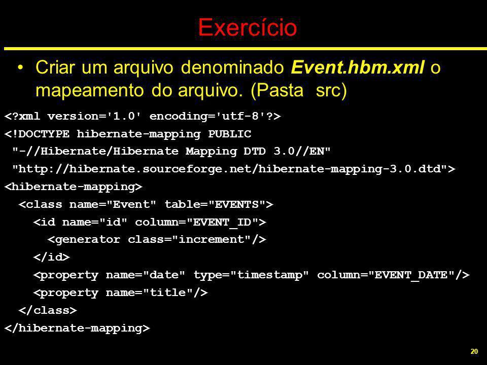 20 Exercício Criar um arquivo denominado Event.hbm.xml o mapeamento do arquivo. (Pasta src) <!DOCTYPE hibernate-mapping PUBLIC