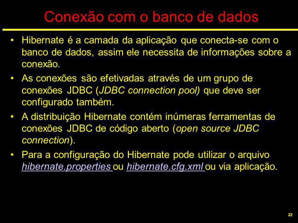 22 Conexão com o banco de dados Hibernate é a camada da aplicação que conecta-se com o banco de dados, assim ele necessita de informações sobre a cone