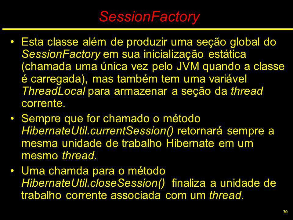 30 SessionFactory Esta classe além de produzir uma seção global do SessionFactory em sua inicialização estática (chamada uma única vez pelo JVM quando