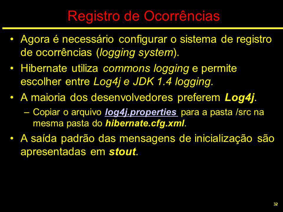 32 Registro de Ocorrências Agora é necessário configurar o sistema de registro de ocorrências (logging system). Hibernate utiliza commons logging e pe