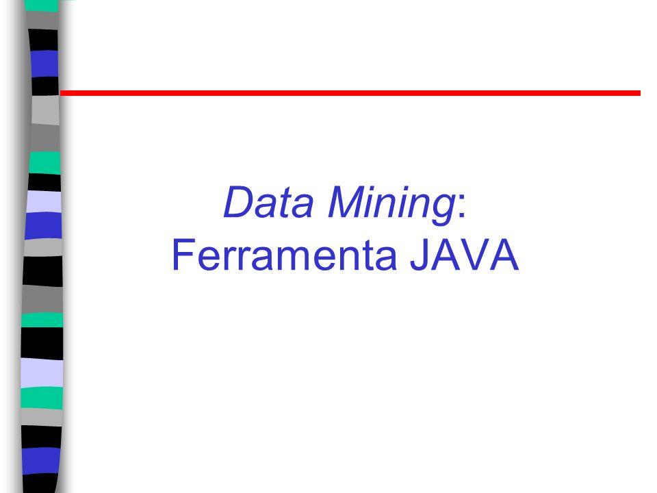 JAVA para Data Mining Weka 3: Data Mining Software em Java http://www.cs.waikato.ac.nz/ml/weka/ Coleção de algoritmos para as tarefas de data mining; Free software.