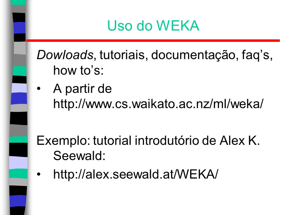 Uso do WEKA Dowloads, tutoriais, documentação, faqs, how tos: A partir de http://www.cs.waikato.ac.nz/ml/weka/ Exemplo: tutorial introdutório de Alex