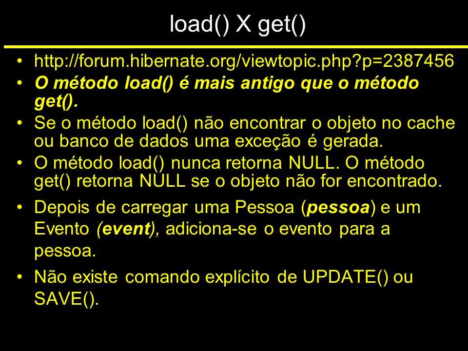 load() X get() http://forum.hibernate.org/viewtopic.php?p=2387456 O método load() é mais antigo que o método get(). Se o método load() não encontrar o