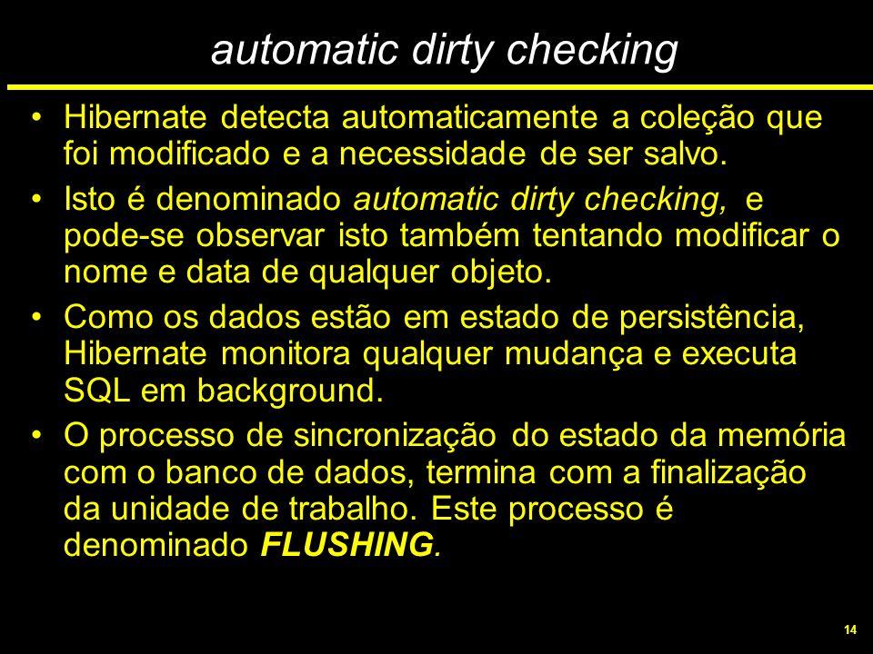 14 automatic dirty checking Hibernate detecta automaticamente a coleção que foi modificado e a necessidade de ser salvo. Isto é denominado automatic d