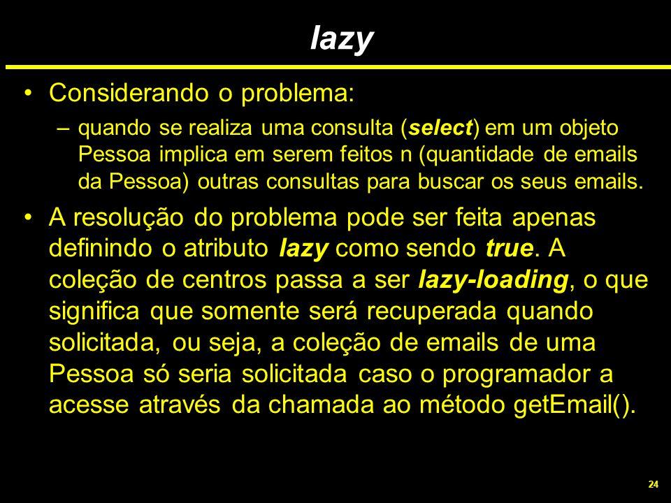 24 lazy Considerando o problema: –quando se realiza uma consulta (select) em um objeto Pessoa implica em serem feitos n (quantidade de emails da Pesso