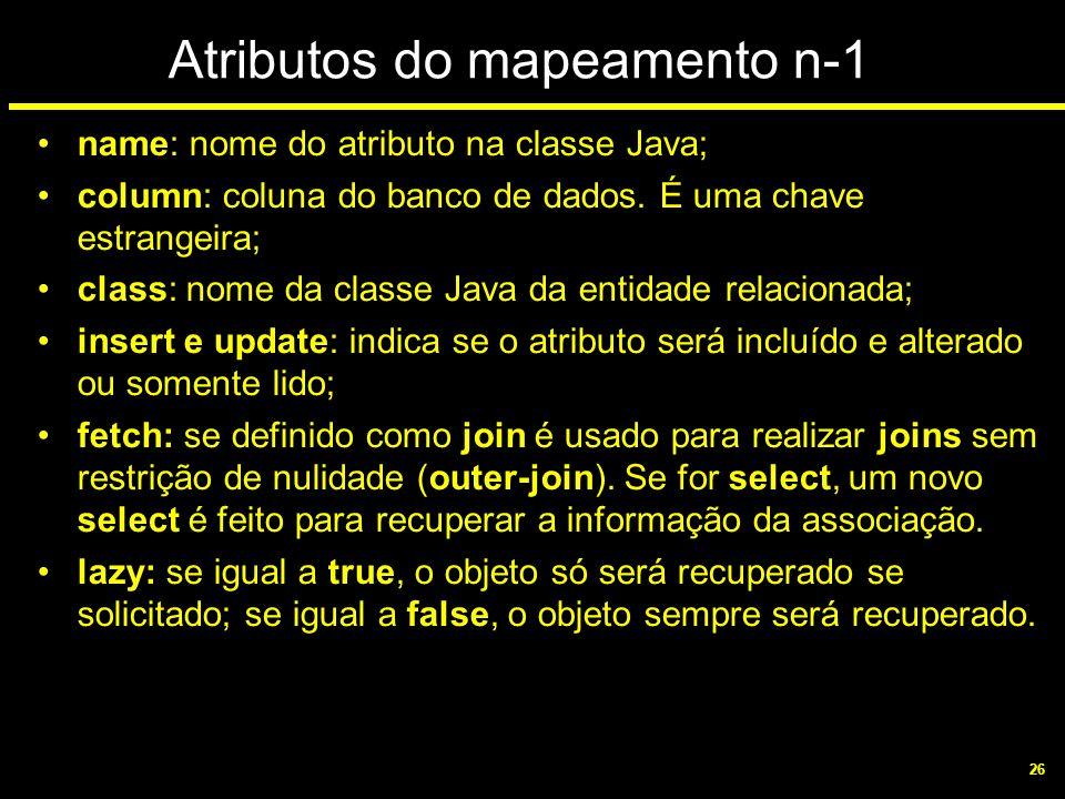 26 Atributos do mapeamento n-1 name: nome do atributo na classe Java; column: coluna do banco de dados. É uma chave estrangeira; class: nome da classe