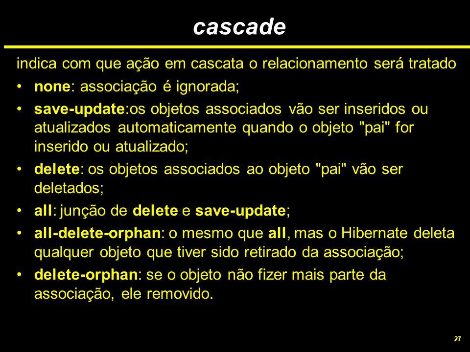 27 cascade indica com que ação em cascata o relacionamento será tratado none: associação é ignorada; save-update:os objetos associados vão ser inserid