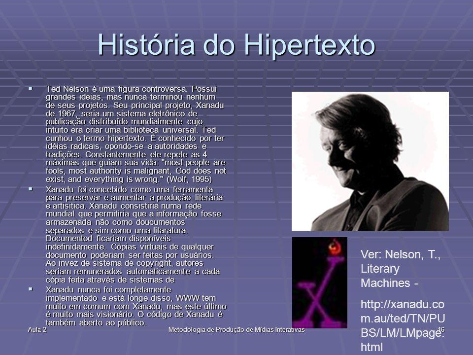 Aula 2Metodologia de Produção de Mídias Interativas16 História do Hipertexto Ted Nelson é uma figura controversa. Possui grandes ideias, mas nunca ter