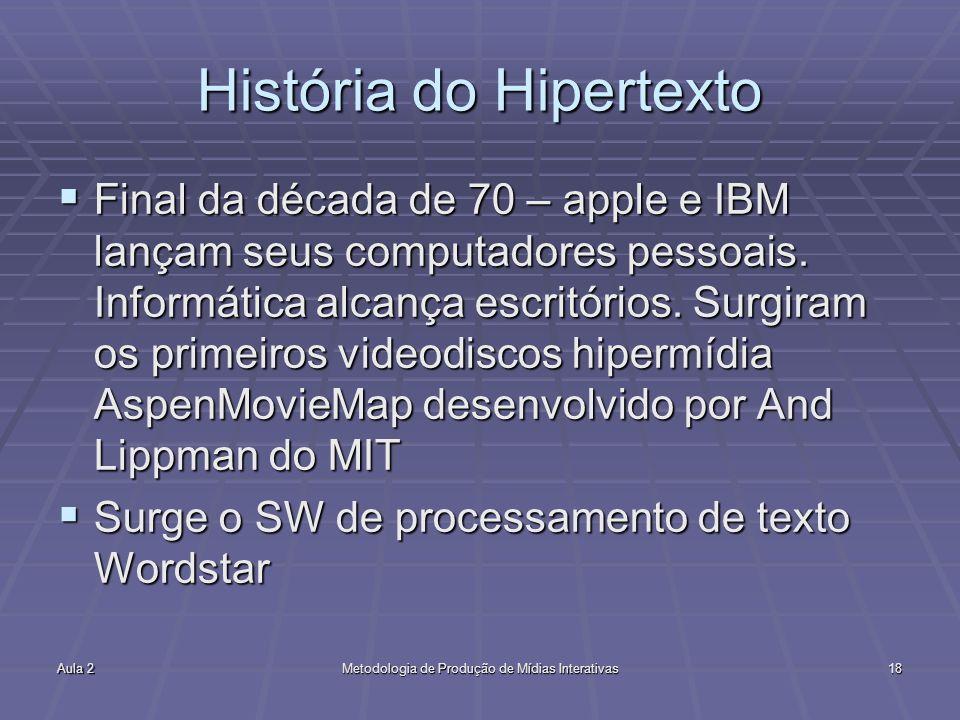 Aula 2Metodologia de Produção de Mídias Interativas18 História do Hipertexto Final da década de 70 – apple e IBM lançam seus computadores pessoais. In