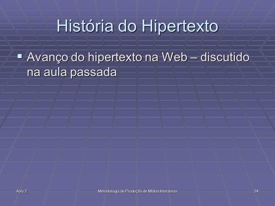 Aula 2Metodologia de Produção de Mídias Interativas24 História do Hipertexto Avanço do hipertexto na Web – discutido na aula passada Avanço do hiperte