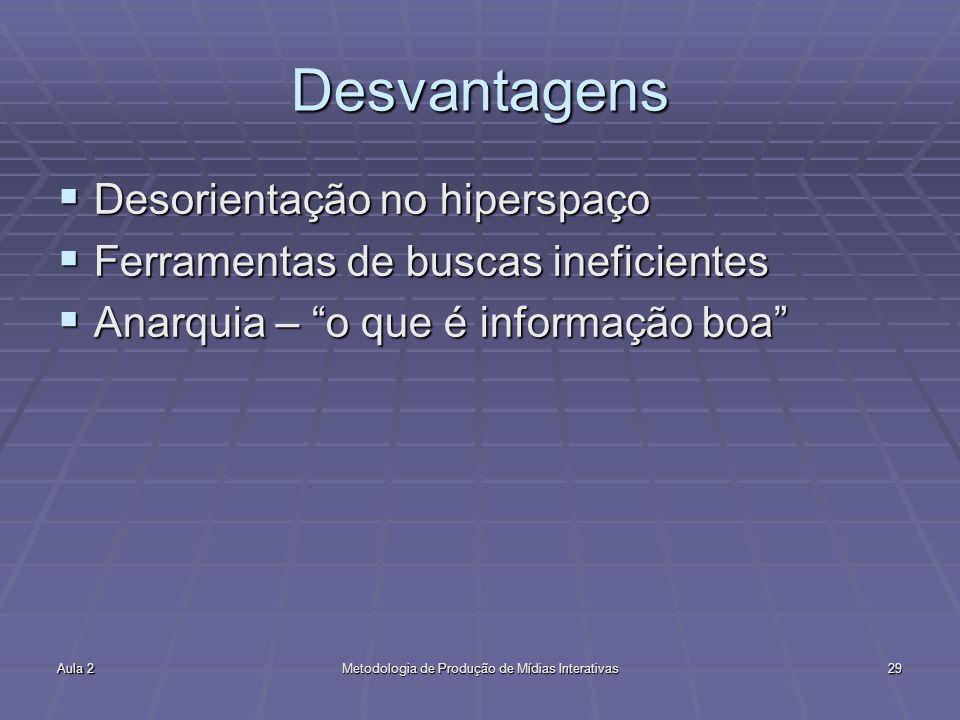 Aula 2Metodologia de Produção de Mídias Interativas29 Desvantagens Desorientação no hiperspaço Desorientação no hiperspaço Ferramentas de buscas inefi
