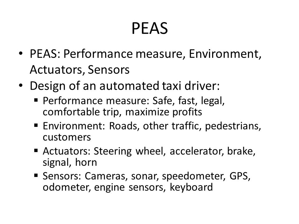 PEAS PEAS: Performance measure, Environment, Actuators, Sensors Design of an automated taxi driver: Performance measure: Safe, fast, legal, comfortable trip, maximize profits Environment: Roads, other traffic, pedestrians, customers Actuators: Steering wheel, accelerator, brake, signal, horn Sensors: Cameras, sonar, speedometer, GPS, odometer, engine sensors, keyboard