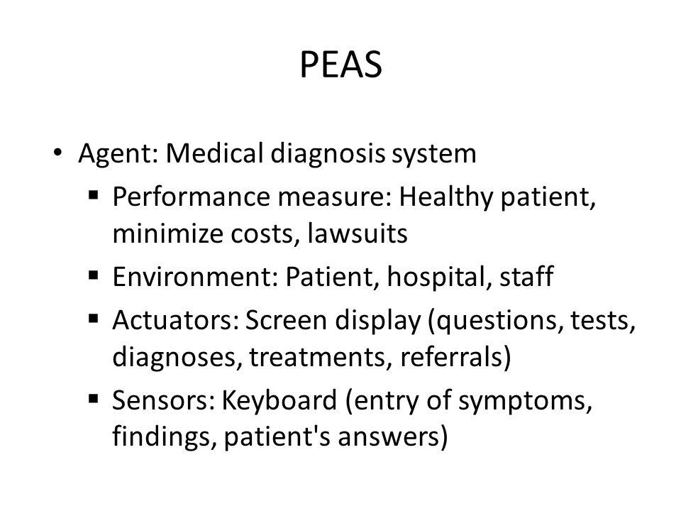 PEAS Agent: Medical diagnosis system Performance measure: Healthy patient, minimize costs, lawsuits Environment: Patient, hospital, staff Actuators: S