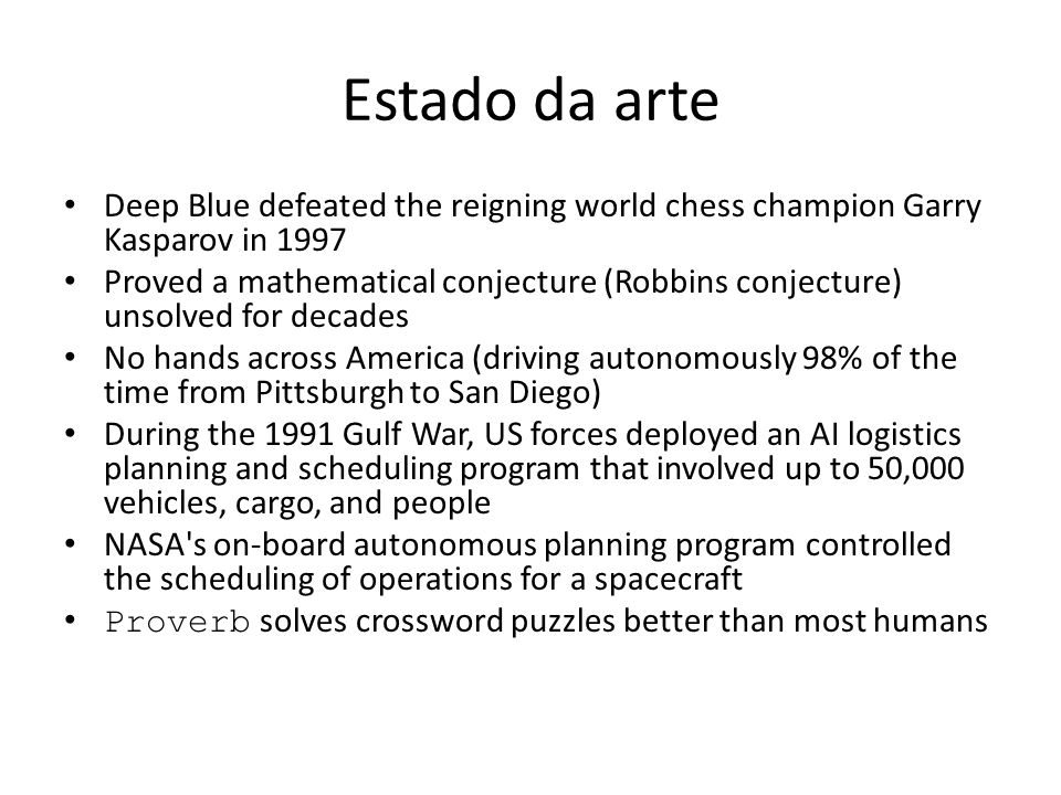 Estado da arte Deep Blue defeated the reigning world chess champion Garry Kasparov in 1997 Proved a mathematical conjecture (Robbins conjecture) unsol