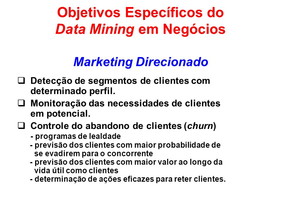 Objetivos Específicos do Data Mining em Negócios Marketing Direcionado Detecção de segmentos de clientes com determinado perfil. Monitoração das neces