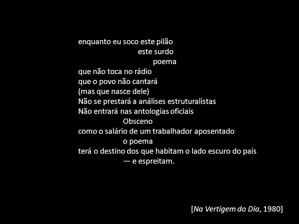 [Na Vertigem do Dia, 1980] enquanto eu soco este pilão este surdo poema que não toca no rádio que o povo não cantará (mas que nasce dele) Não se prest
