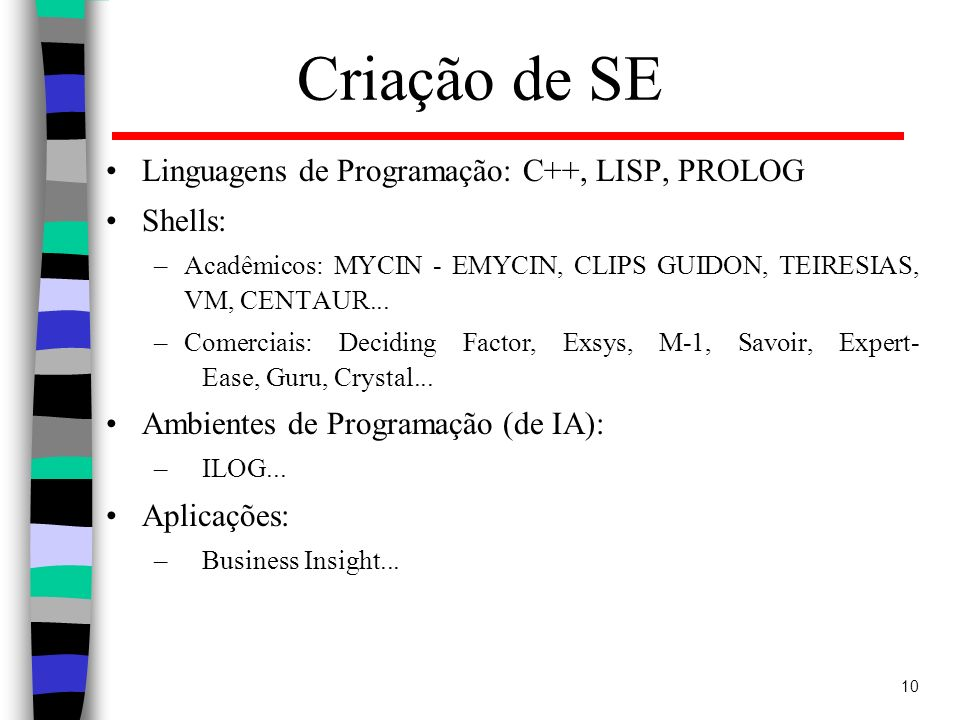 10 Criação de SE Linguagens de Programação: C++, LISP, PROLOG Shells: –Acadêmicos: MYCIN - EMYCIN, CLIPS GUIDON, TEIRESIAS, VM, CENTAUR... –Comerciais