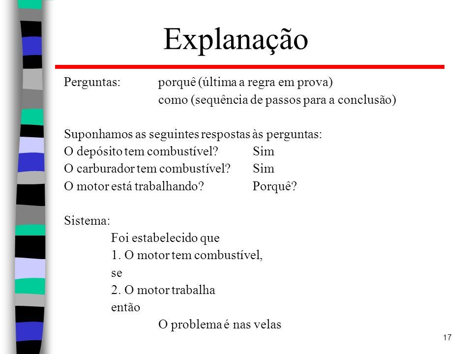 17 Explanação Perguntas: porquê (última a regra em prova) como (sequência de passos para a conclusão) Suponhamos as seguintes respostas às perguntas: