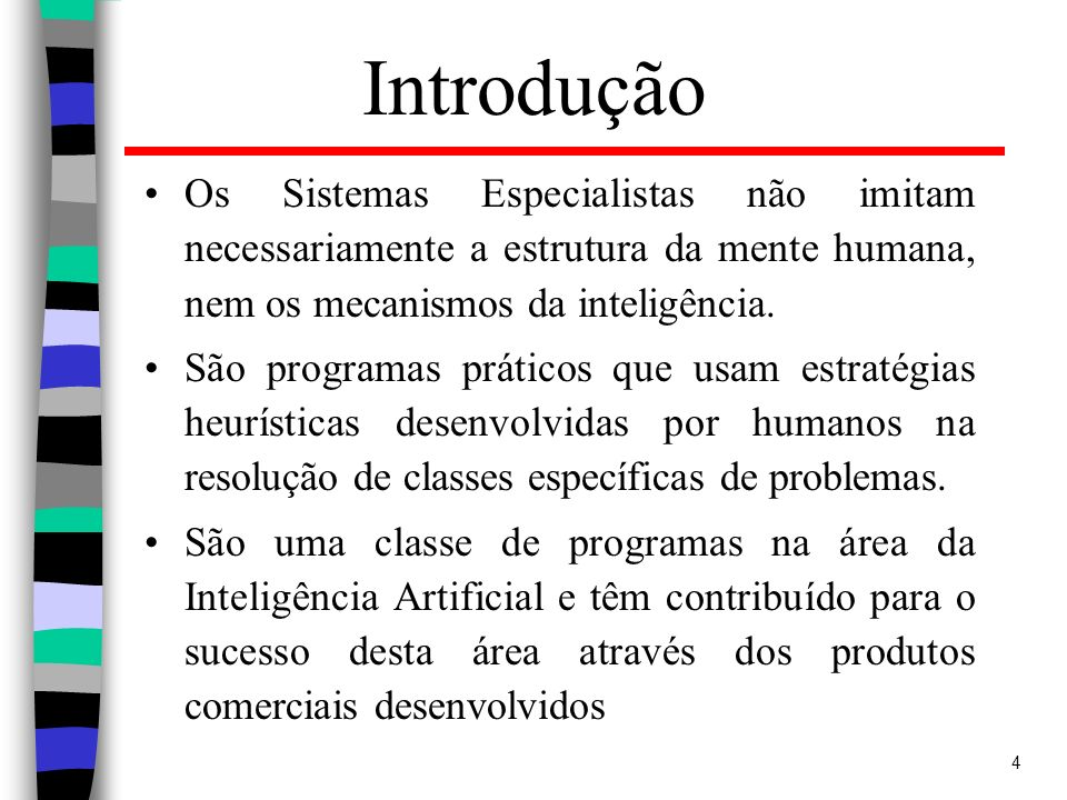 4 Introdução Os Sistemas Especialistas não imitam necessariamente a estrutura da mente humana, nem os mecanismos da inteligência. São programas prátic