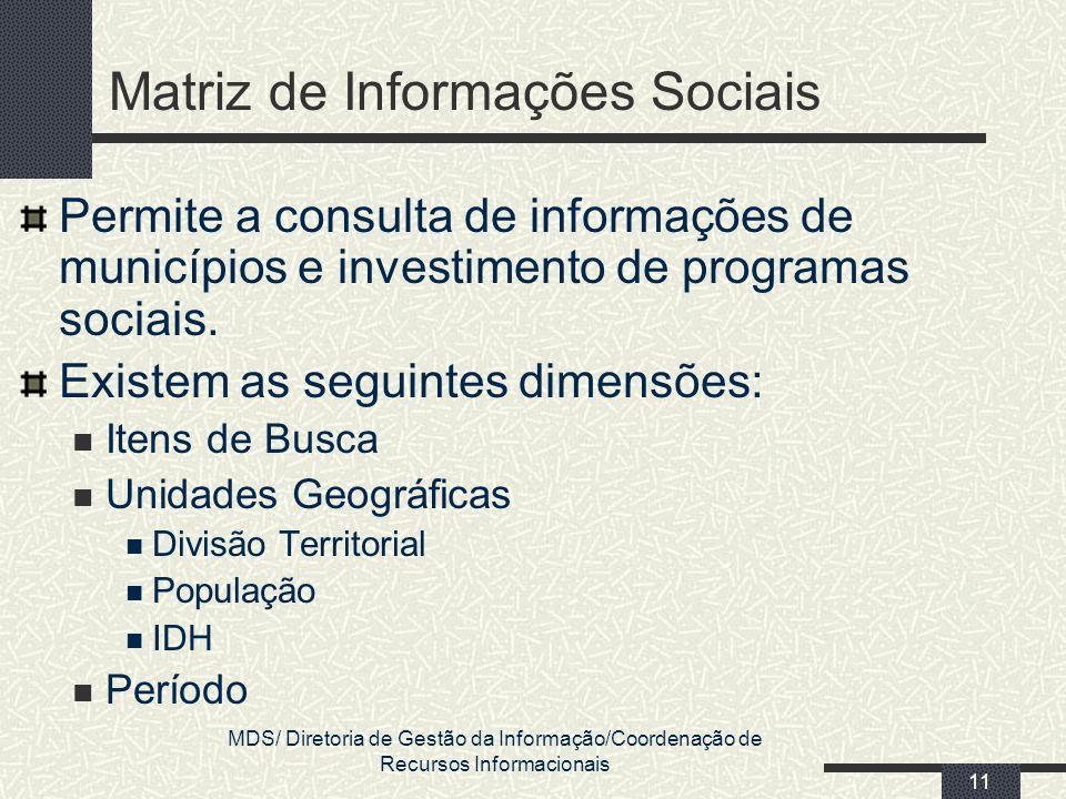 MDS/ Diretoria de Gestão da Informação/Coordenação de Recursos Informacionais 11 Matriz de Informações Sociais Permite a consulta de informações de mu