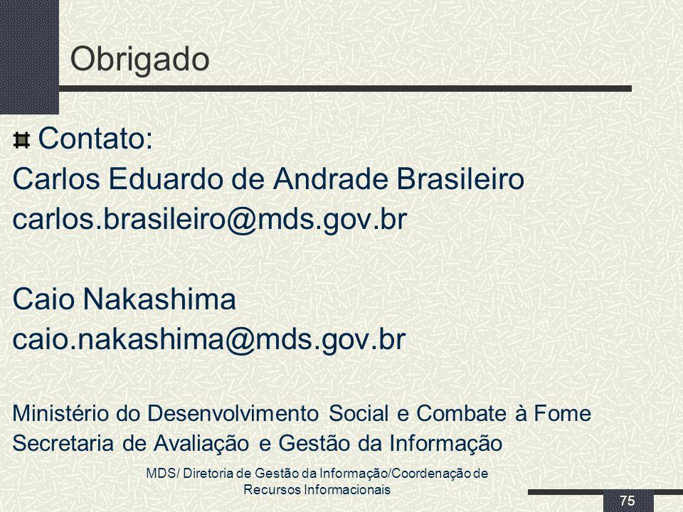 MDS/ Diretoria de Gestão da Informação/Coordenação de Recursos Informacionais 75 Obrigado Contato: Carlos Eduardo de Andrade Brasileiro carlos.brasile