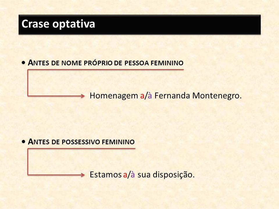 Crase optativa A NTES DE NOME PRÓPRIO DE PESSOA FEMININO Homenagem a/à Fernanda Montenegro. A NTES DE POSSESSIVO FEMININO Estamos a/à sua disposição.