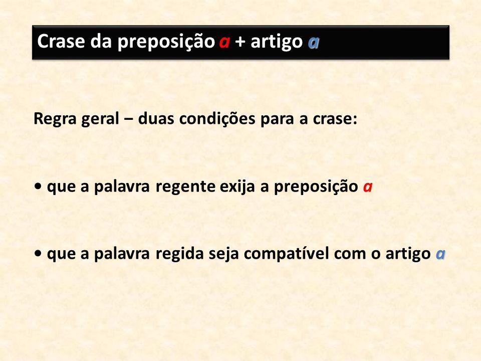 a Crase da preposição a + artigo a Regra geral duas condições para a crase: que a palavra regente exija a preposição a a que a palavra regida seja com
