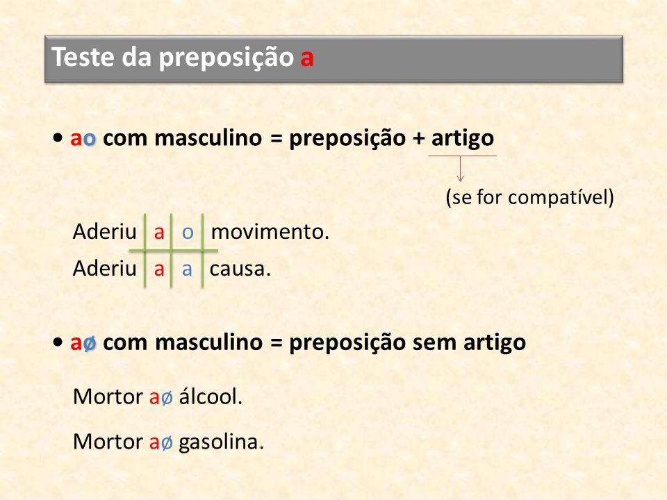 Teste da preposição a o ao com masculino = preposição + artigo Aderiu a o movimento. Aderiu a a causa. (se for compatível) ø aø com masculino = prepos