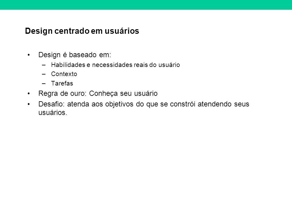Design centrado em usuários Design é baseado em: –Habilidades e necessidades reais do usuário –Contexto –Tarefas Regra de ouro: Conheça seu usuário Desafio: atenda aos objetivos do que se constrói atendendo seus usuários.