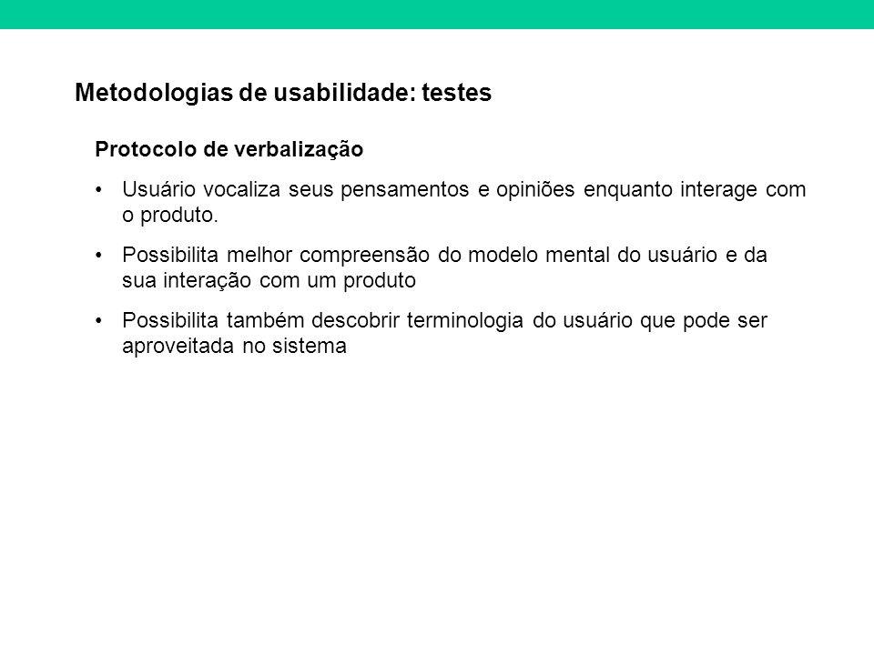 Metodologias de usabilidade: testes Protocolo de verbalização Usuário vocaliza seus pensamentos e opiniões enquanto interage com o produto. Possibilit