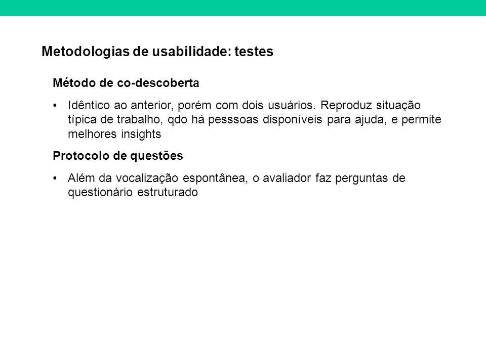 Metodologias de usabilidade: testes Método de co-descoberta Idêntico ao anterior, porém com dois usuários. Reproduz situação típica de trabalho, qdo h